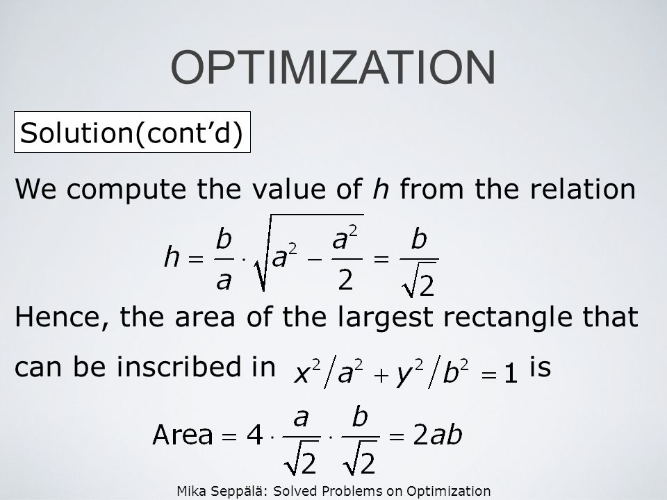 Mika Seppälä: Solved Problems on Optimization Solution(contd) OPTIMIZATION We compute the value of h from the relation Hence, the area of the largest