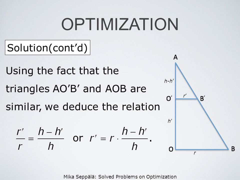Mika Seppälä: Solved Problems on Optimization Solution(contd) OPTIMIZATION r h r h-h Using the fact that the triangles AOB and AOB are similar, we ded