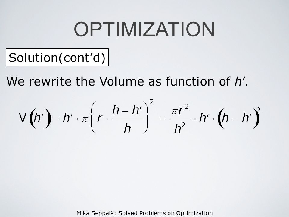 Mika Seppälä: Solved Problems on Optimization Solution(contd) OPTIMIZATION We rewrite the Volume as function of h.