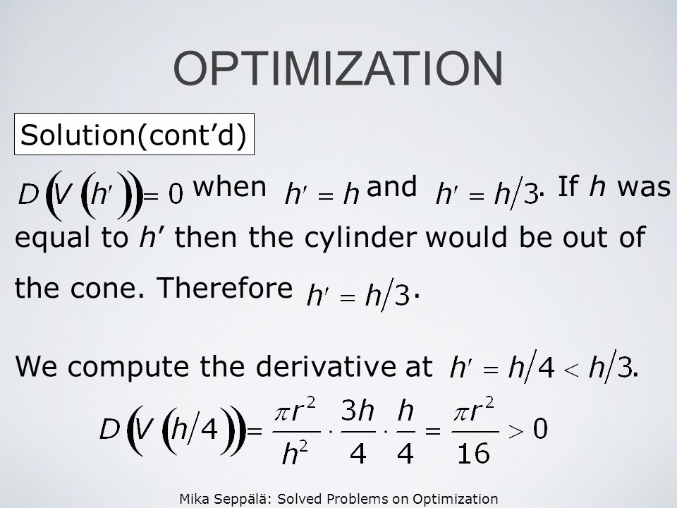 Mika Seppälä: Solved Problems on Optimization Solution(contd) OPTIMIZATION when and. If h was equal to h then the cylinder would be out of the cone. T