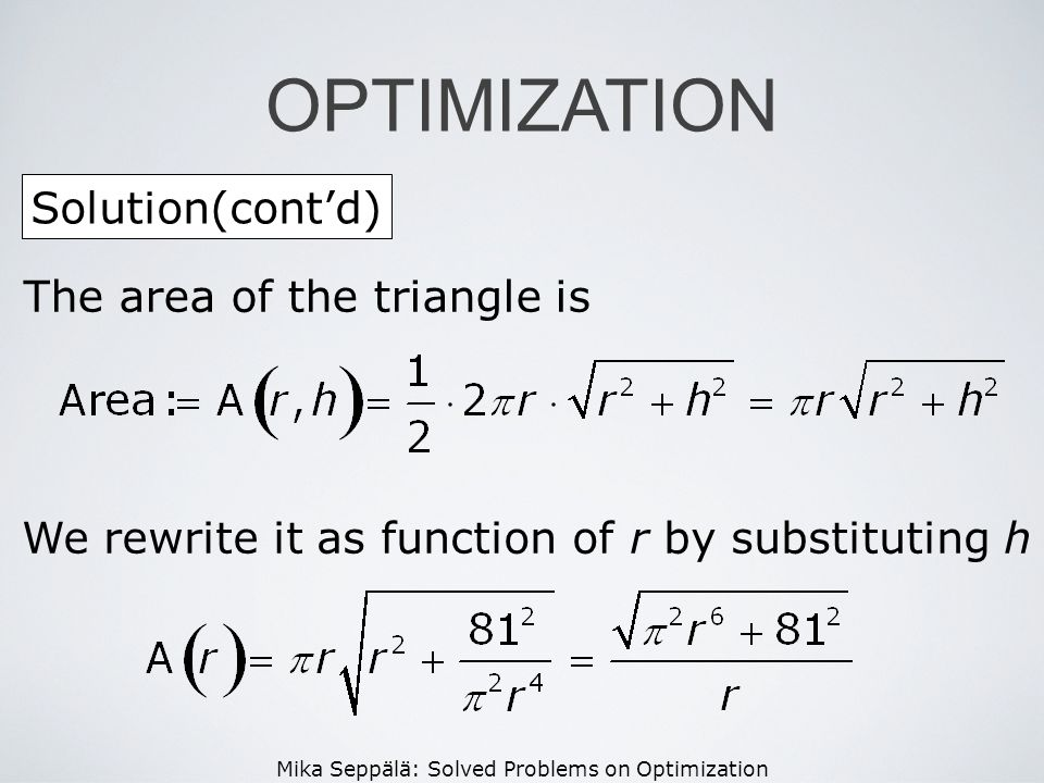 Mika Seppälä: Solved Problems on Optimization Solution(contd) OPTIMIZATION The area of the triangle is We rewrite it as function of r by substituting