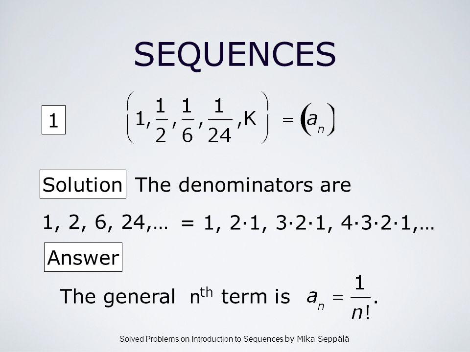 Solved Problems on Introduction to Sequences by Mika Seppälä 1 SEQUENCES Solution The denominators are Answer The general n th term is. 1, 2, 6, 24,…