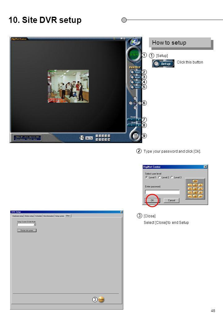 48 [Setup] Click this button Type your password and click [Ok]. [Close] Select [Close] to end Setup 10. Site DVR setup How to setup 3 1 2 3 1 2 3 4 5