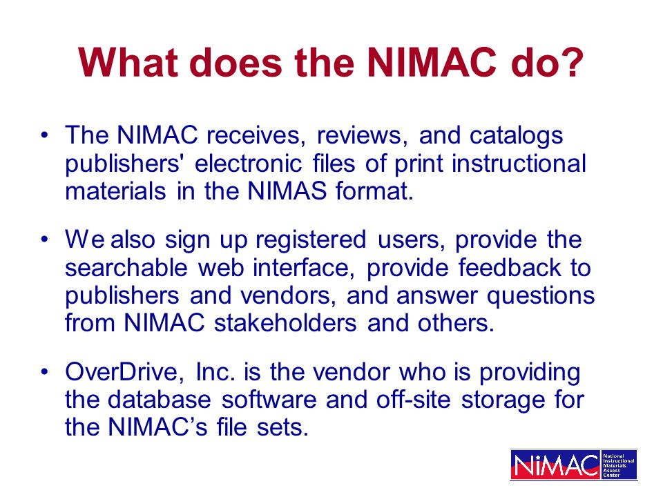NIMAC Expectations Catalog 2,400 NIMAS file sets per year (Projection provided by AAP and basis for OSEP- approved NIMAC plan/grant request) Register authorized users from 50 states Provide searchable web interface Provide ability for registered users to download files Protect copyright Begin operations by December 4, 2006