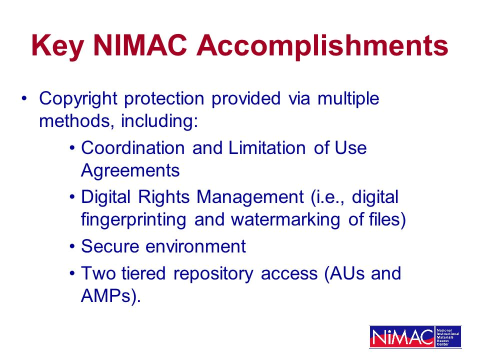 Key NIMAC Accomplishments Copyright protection provided via multiple methods, including: Coordination and Limitation of Use Agreements Digital Rights Management (i.e., digital fingerprinting and watermarking of files) Secure environment Two tiered repository access (AUs and AMPs).
