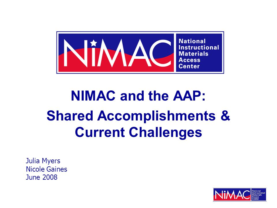 NIMAC and the AAP: Shared Accomplishments & Current Challenges Julia Myers Nicole Gaines June 2008