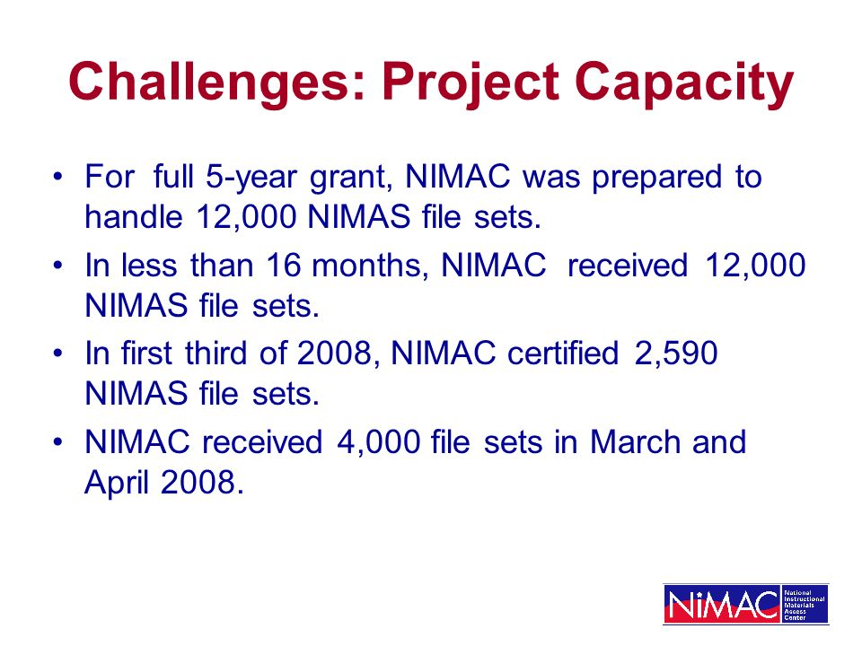 Challenges: Project Capacity For full 5-year grant, NIMAC was prepared to handle 12,000 NIMAS file sets.