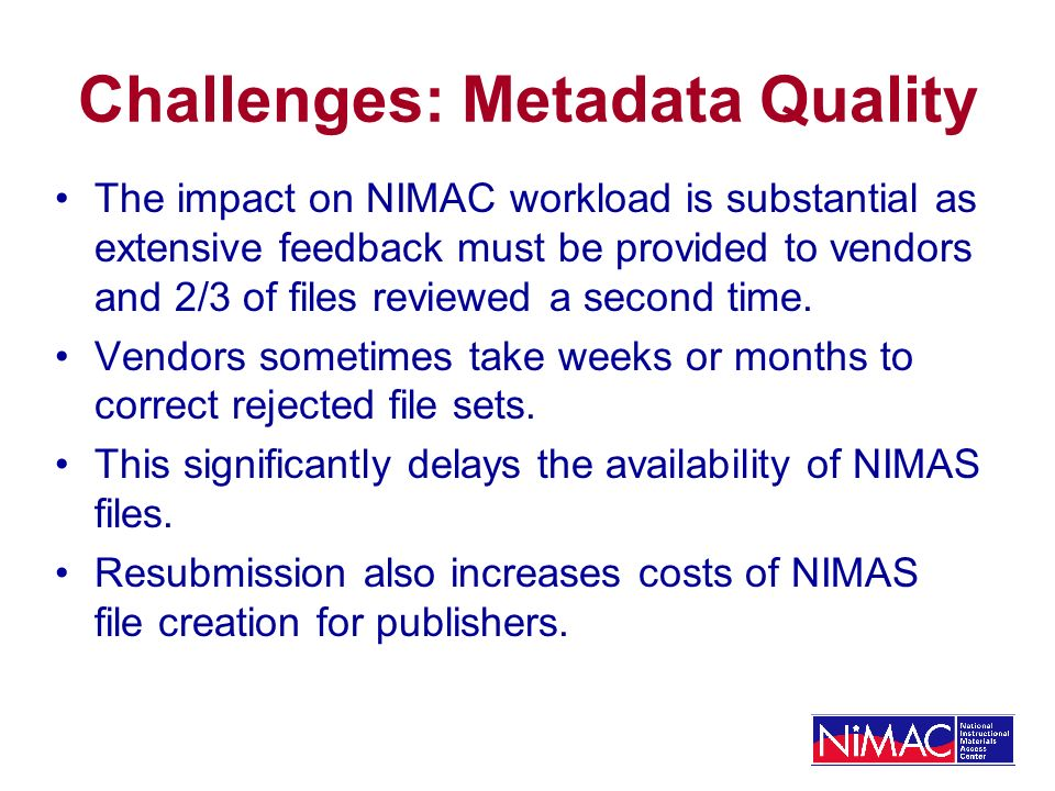 Challenges: Metadata Quality The impact on NIMAC workload is substantial as extensive feedback must be provided to vendors and 2/3 of files reviewed a second time.