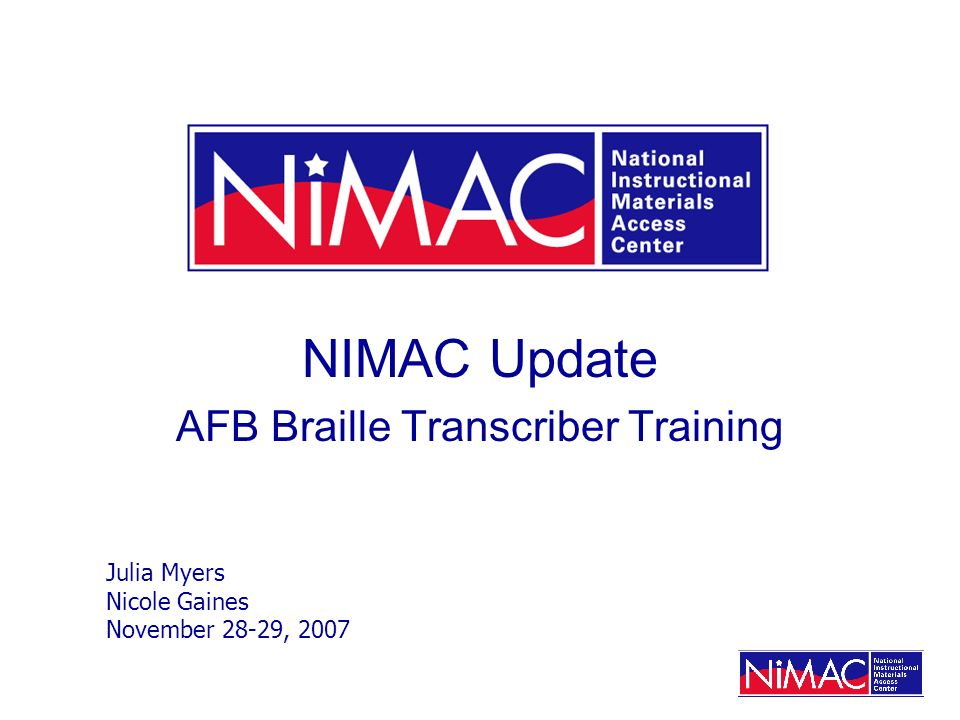 NIMAC Update AFB Braille Transcriber Training Julia Myers Nicole Gaines November 28-29, 2007