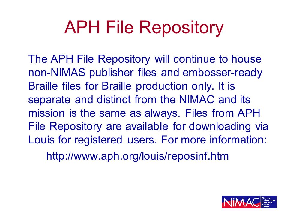 APH File Repository The APH File Repository will continue to house non-NIMAS publisher files and embosser-ready Braille files for Braille production o