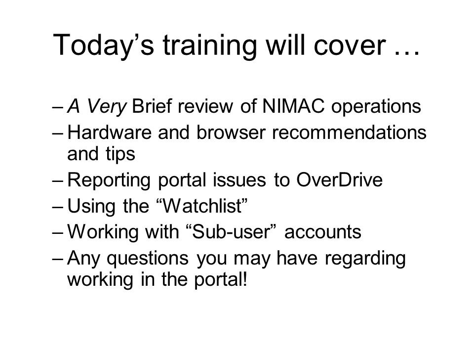 Todays training will cover … –A Very Brief review of NIMAC operations –Hardware and browser recommendations and tips –Reporting portal issues to OverDrive –Using the Watchlist –Working with Sub-user accounts –Any questions you may have regarding working in the portal!