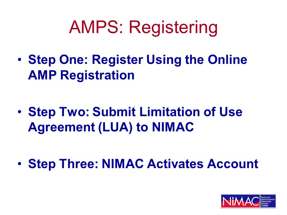 AMPS: Registering Step One: Register Using the Online AMP Registration Step Two: Submit Limitation of Use Agreement (LUA) to NIMAC Step Three: NIMAC Activates Account