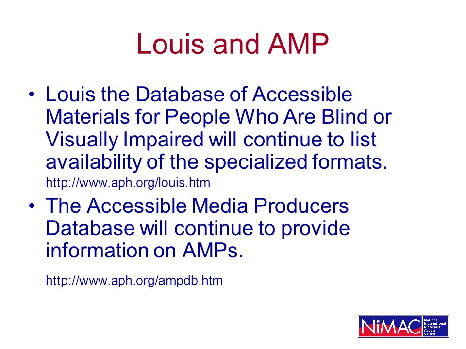 Louis and AMP Louis the Database of Accessible Materials for People Who Are Blind or Visually Impaired will continue to list availability of the speci