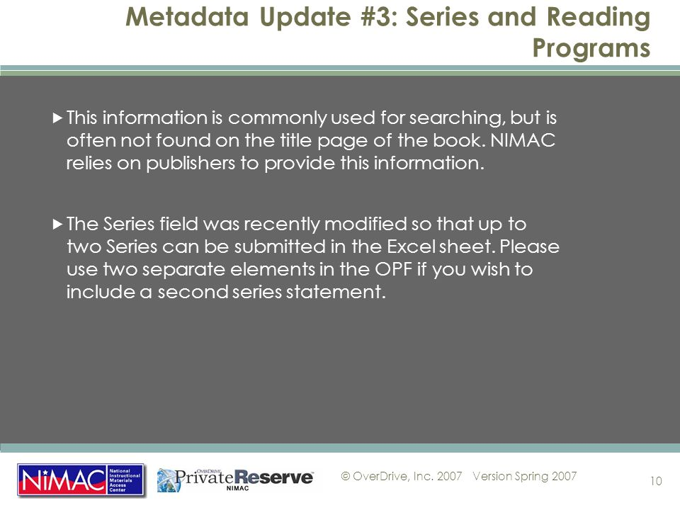 © OverDrive, Inc. 2007Version Spring 2007 10 Metadata Update #3: Series and Reading Programs This information is commonly used for searching, but is o