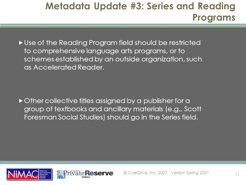 © OverDrive, Inc. 2007Version Spring 2007 11 Metadata Update #3: Series and Reading Programs Use of the Reading Program field should be restricted to