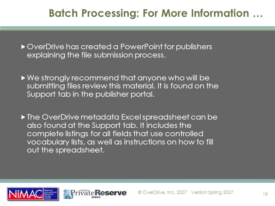 © OverDrive, Inc. 2007Version Spring 2007 19 Batch Processing: For More Information … OverDrive has created a PowerPoint for publishers explaining the