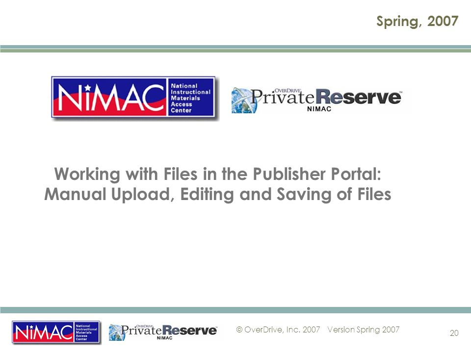 © OverDrive, Inc. 2007Version Spring 2007 20 Spring, 2007 Working with Files in the Publisher Portal: Manual Upload, Editing and Saving of Files