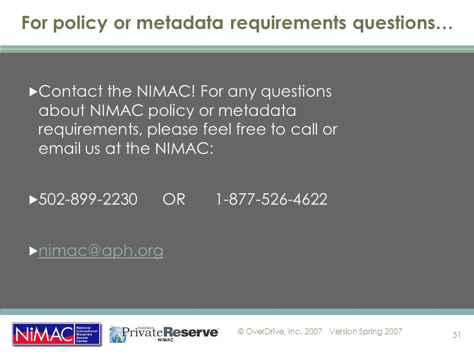 © OverDrive, Inc. 2007Version Spring 2007 51 For policy or metadata requirements questions… Contact the NIMAC! For any questions about NIMAC policy or