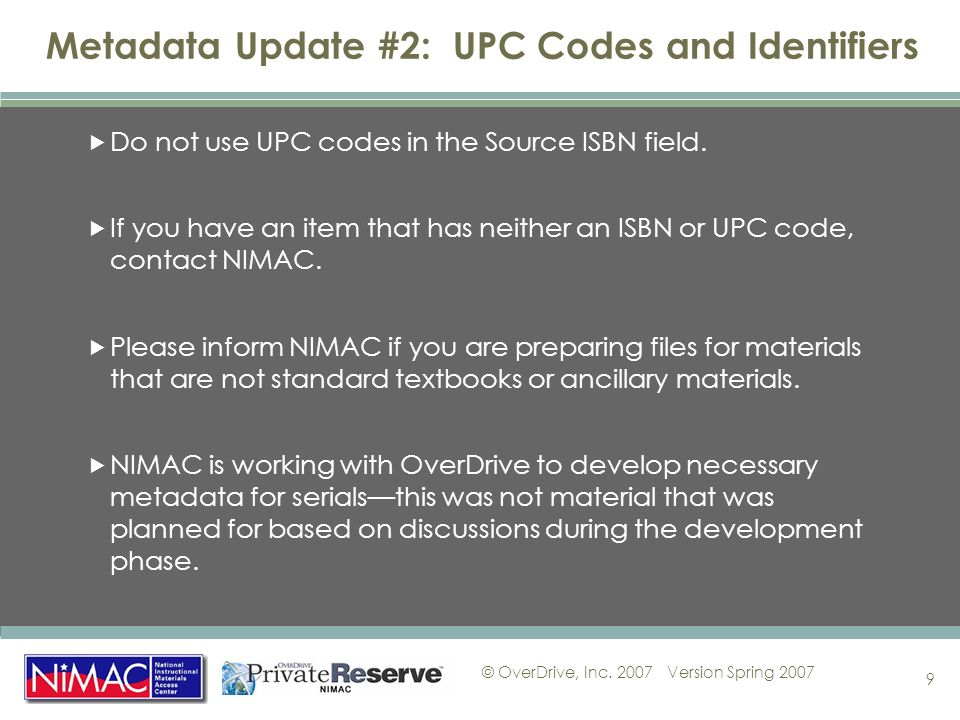 © OverDrive, Inc. 2007Version Spring 2007 9 Metadata Update #2: UPC Codes and Identifiers Do not use UPC codes in the Source ISBN field. If you have a
