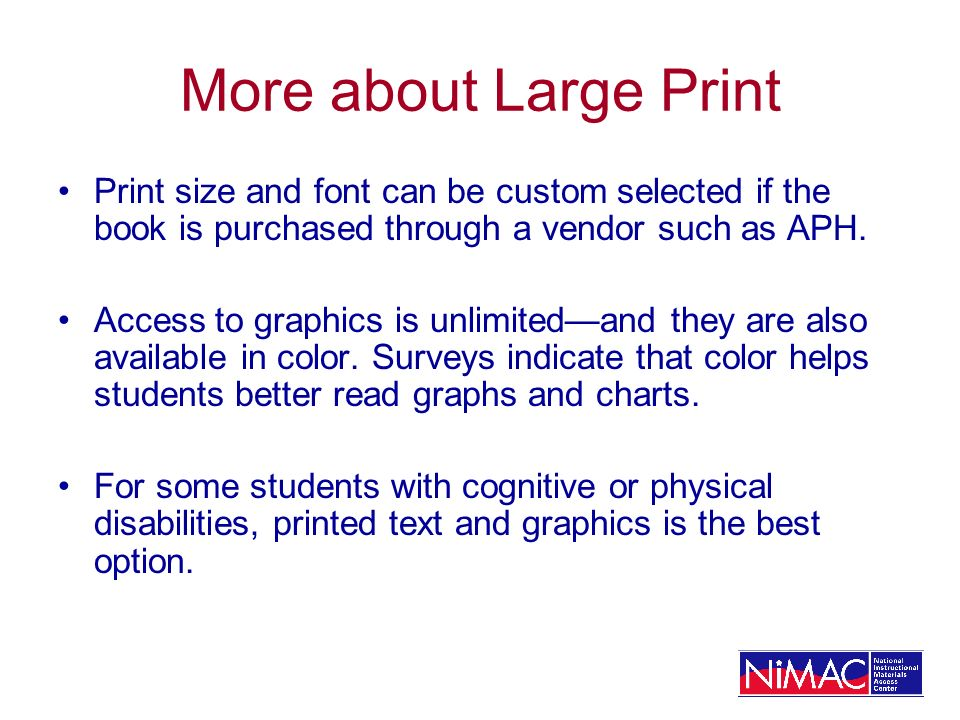 More about Large Print Print size and font can be custom selected if the book is purchased through a vendor such as APH.