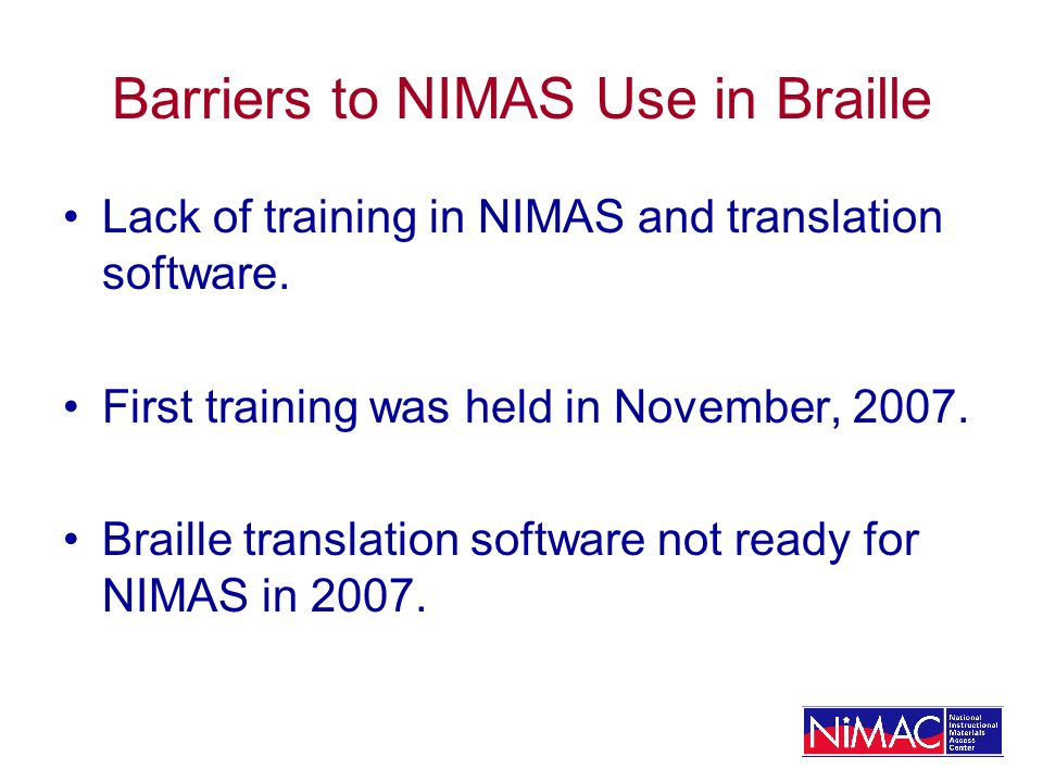 Barriers to NIMAS Use in Braille Lack of training in NIMAS and translation software.