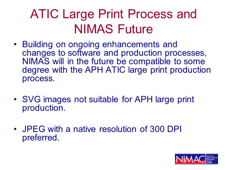 ATIC Large Print Process and NIMAS Future Building on ongoing enhancements and changes to software and production processes, NIMAS will in the future be compatible to some degree with the APH ATIC large print production process.