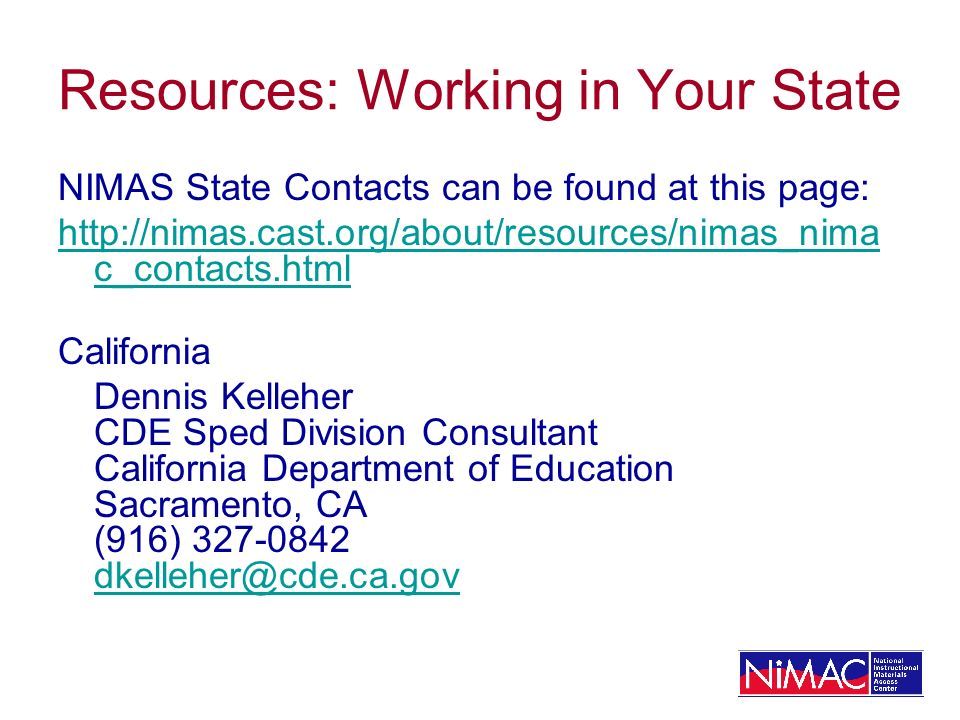 Resources: Working in Your State NIMAS State Contacts can be found at this page:   c_contacts.html California Dennis Kelleher CDE Sped Division Consultant California Department of Education Sacramento, CA (916)