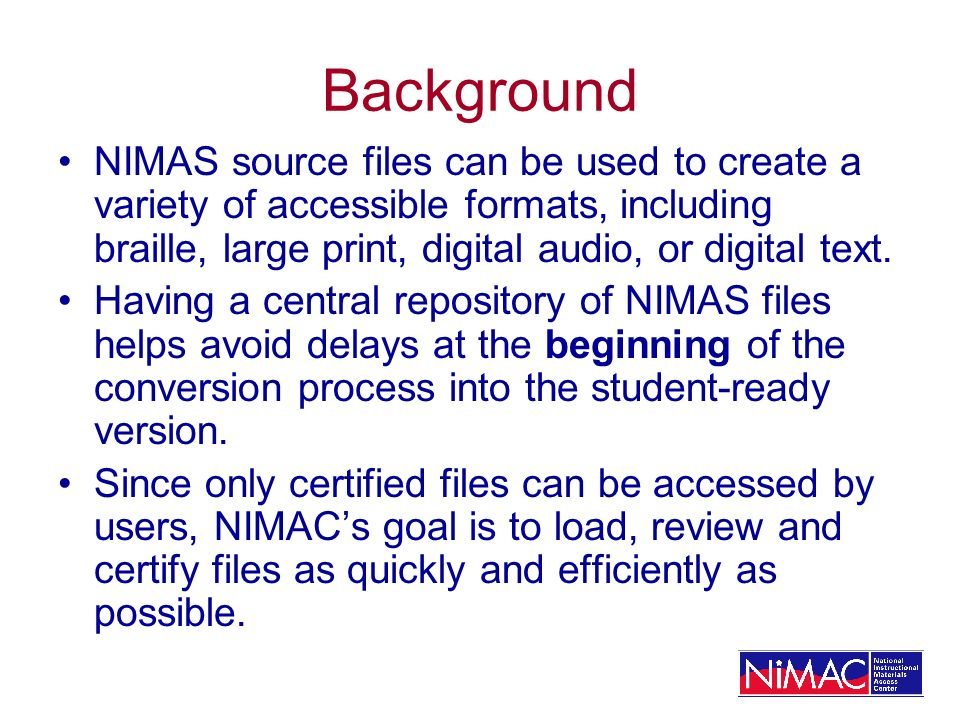 Background NIMAS source files can be used to create a variety of accessible formats, including braille, large print, digital audio, or digital text. H