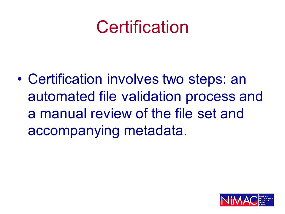 Certification Certification involves two steps: an automated file validation process and a manual review of the file set and accompanying metadata.
