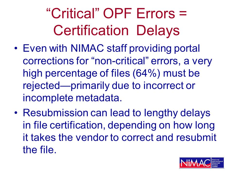 Critical OPF Errors = Certification Delays Even with NIMAC staff providing portal corrections for non-critical errors, a very high percentage of files