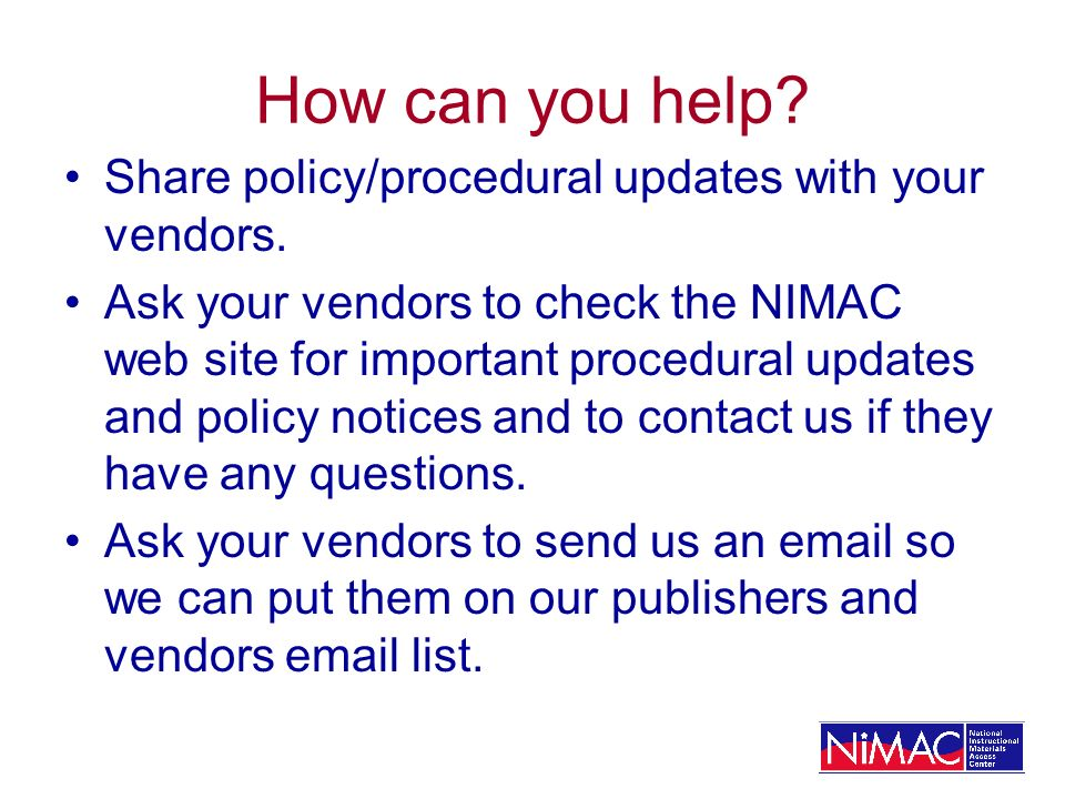 How can you help? Share policy/procedural updates with your vendors. Ask your vendors to check the NIMAC web site for important procedural updates and