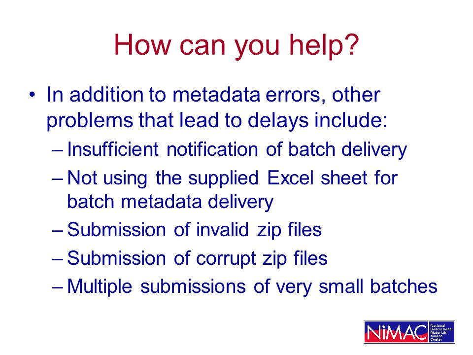 How can you help? In addition to metadata errors, other problems that lead to delays include: –Insufficient notification of batch delivery –Not using