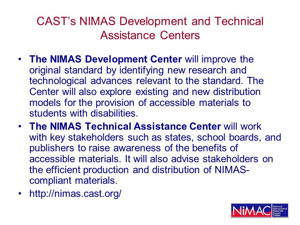 NIMAS/CAST Quick Links NIMAS/NIMAC in IDEA http://nimas.cast.org/about/idea2004/index.html NIMAS Technical Specification http://nimas.cast.org/about/proposal/index.html NIMAS Resources http://nimas.cast.org/about/resources/index.html NIMAS NIMAC State Contacts http://nimas.cast.org/about/resources/nimas_nimac_contacts.html