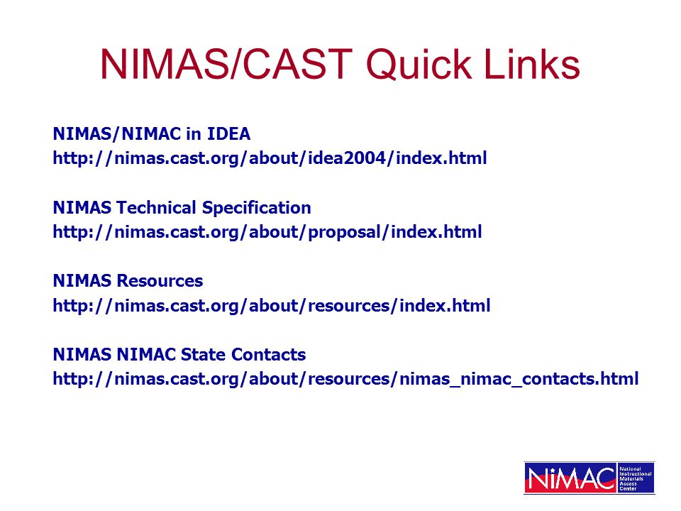 NIMAS/CAST Quick Links NIMAS/NIMAC in IDEA http://nimas.cast.org/about/idea2004/index.html NIMAS Technical Specification http://nimas.cast.org/about/proposal/index.html NIMAS Resources http://nimas.cast.org/about/resources/index.html NIMAS NIMAC State Contacts http://nimas.cast.org/about/resources/nimas_nimac_contacts.html
