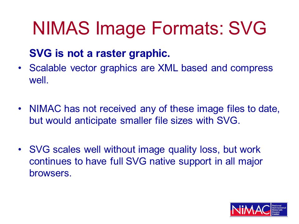 NIMAS Image Formats: SVG SVG is not a raster graphic. Scalable vector graphics are XML based and compress well. NIMAC has not received any of these im