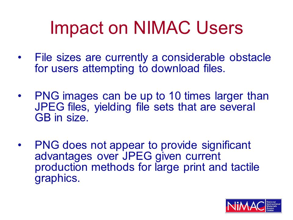 Impact on NIMAC Users File sizes are currently a considerable obstacle for users attempting to download files. PNG images can be up to 10 times larger
