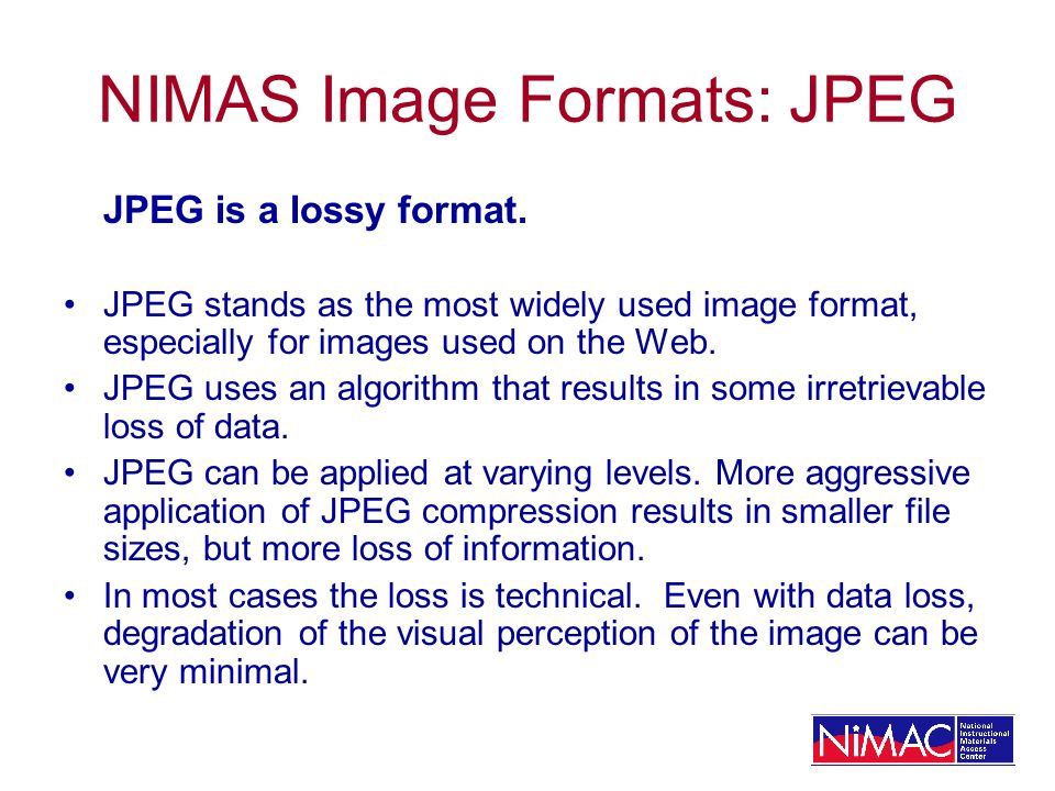 NIMAS Image Formats: JPEG JPEG is a lossy format. JPEG stands as the most widely used image format, especially for images used on the Web. JPEG uses a