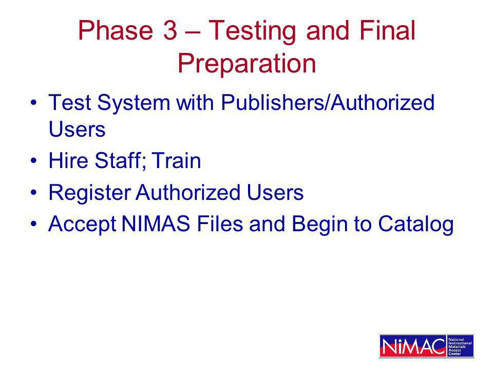 Phase 3 – Testing and Final Preparation Test System with Publishers/Authorized Users Hire Staff; Train Register Authorized Users Accept NIMAS Files and Begin to Catalog