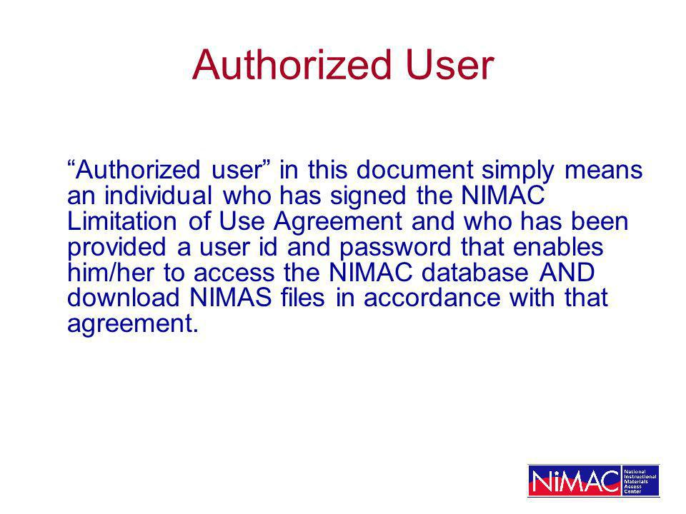 Authorized User Authorized user in this document simply means an individual who has signed the NIMAC Limitation of Use Agreement and who has been provided a user id and password that enables him/her to access the NIMAC database AND download NIMAS files in accordance with that agreement.