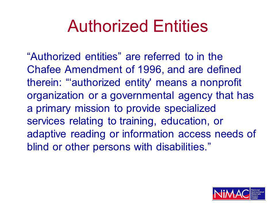 Authorized Entities Authorized entities are referred to in the Chafee Amendment of 1996, and are defined therein: authorized entity means a nonprofit organization or a governmental agency that has a primary mission to provide specialized services relating to training, education, or adaptive reading or information access needs of blind or other persons with disabilities.
