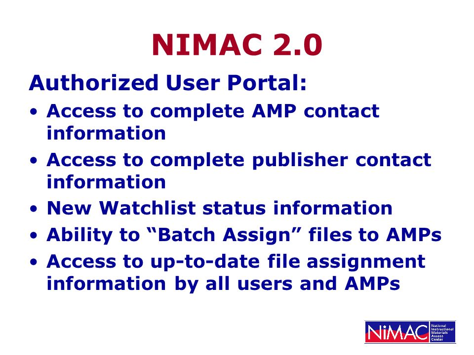 NIMAC 2.0 Authorized User Portal: Access to complete AMP contact information Access to complete publisher contact information New Watchlist status information Ability to Batch Assign files to AMPs Access to up-to-date file assignment information by all users and AMPs