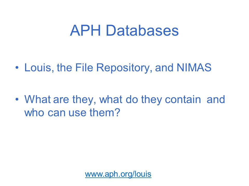 www.aph.org/louis APH Databases Louis, the File Repository, and NIMAS What are they, what do they contain and who can use them?
