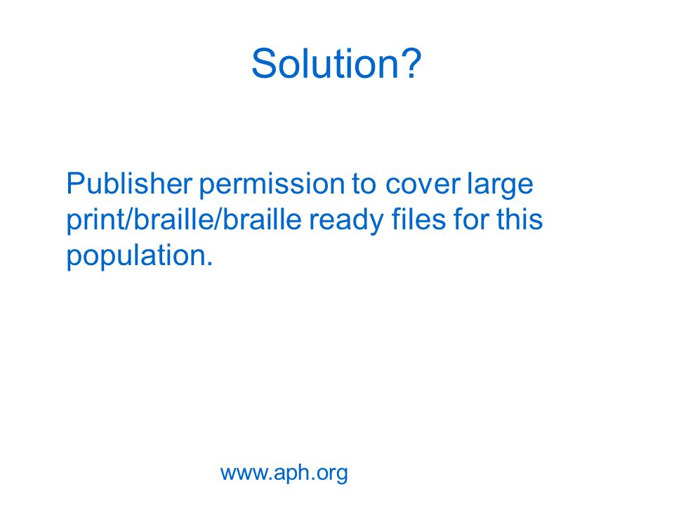 Solution? Publisher permission to cover large print/braille/braille ready files for this population. www.aph.org