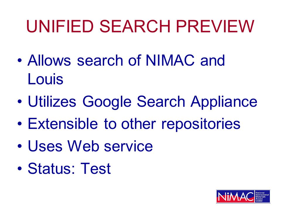 UNIFIED SEARCH PREVIEW Allows search of NIMAC and Louis Utilizes Google Search Appliance Extensible to other repositories Uses Web service Status: Tes
