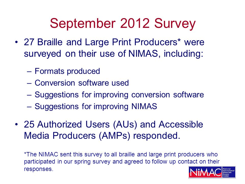 September 2012 Survey 27 Braille and Large Print Producers* were surveyed on their use of NIMAS, including: –Formats produced –Conversion software used –Suggestions for improving conversion software –Suggestions for improving NIMAS 25 Authorized Users (AUs) and Accessible Media Producers (AMPs) responded.