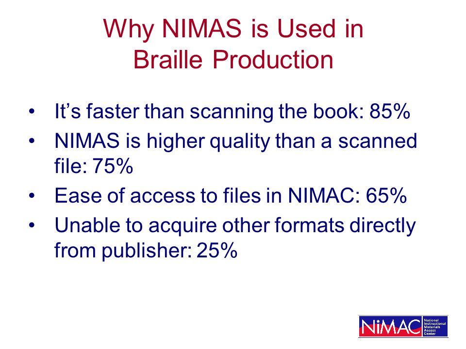 Its faster than scanning the book: 85% NIMAS is higher quality than a scanned file: 75% Ease of access to files in NIMAC: 65% Unable to acquire other formats directly from publisher: 25%