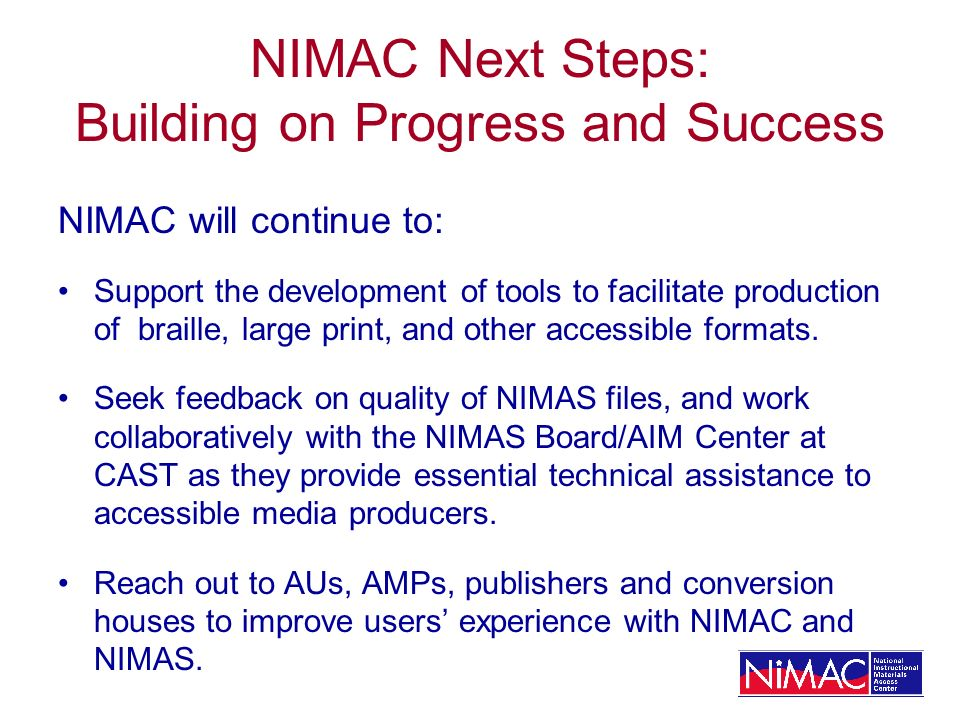 NIMAC Next Steps: Building on Progress and Success NIMAC will continue to: Support the development of tools to facilitate production of braille, large print, and other accessible formats.