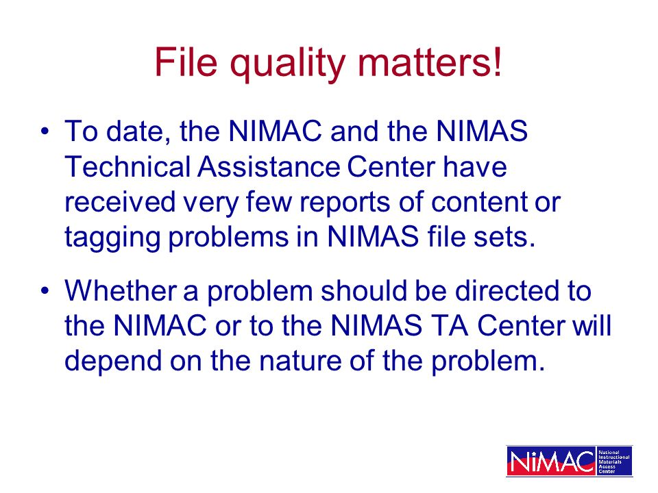 File quality matters! To date, the NIMAC and the NIMAS Technical Assistance Center have received very few reports of content or tagging problems in NI