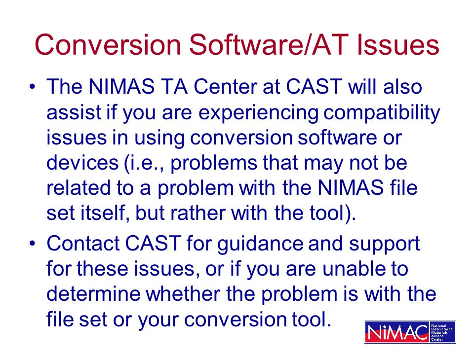 Conversion Software/AT Issues The NIMAS TA Center at CAST will also assist if you are experiencing compatibility issues in using conversion software o