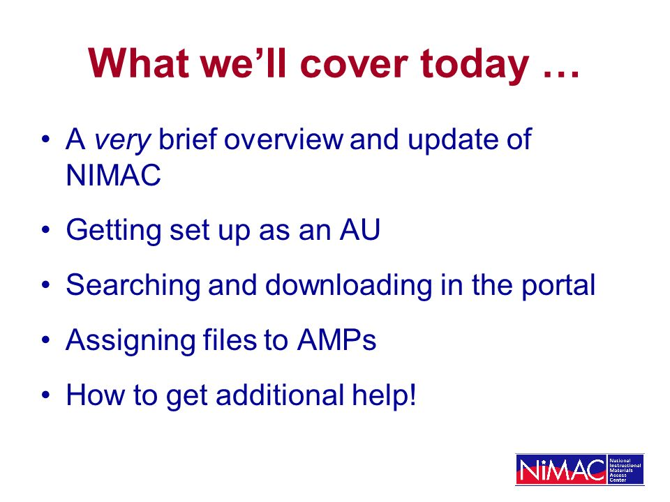 What well cover today … A very brief overview and update of NIMAC Getting set up as an AU Searching and downloading in the portal Assigning files to AMPs How to get additional help!
